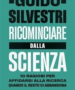 """""""Ricominciare dalla Scienza"""", il libro di Guido Silvestri.  10 ragioni per affidarsi alla ricerca quando il resto ci abbandona."""
